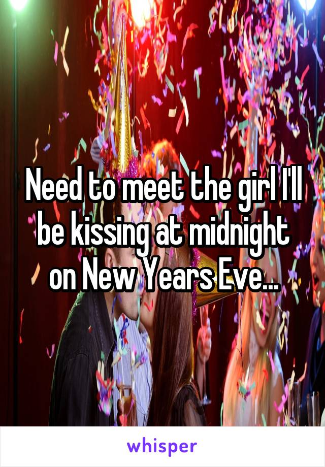 Need to meet the girl I'll be kissing at midnight on New Years Eve...