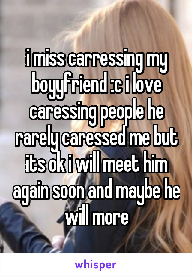 i miss carressing my boyyfriend :c i love caressing people he rarely caressed me but its ok i will meet him again soon and maybe he will more
