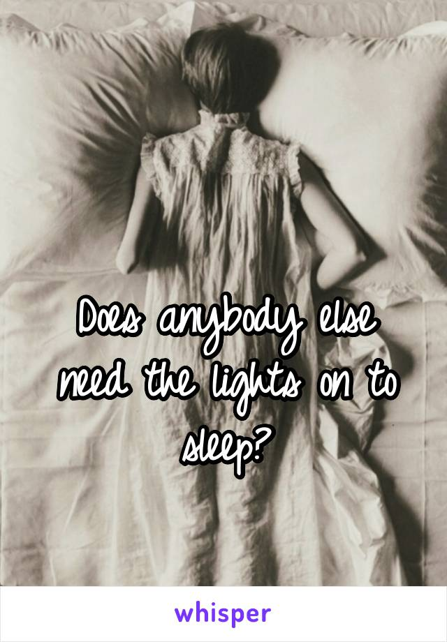 Does anybody else need the lights on to sleep?