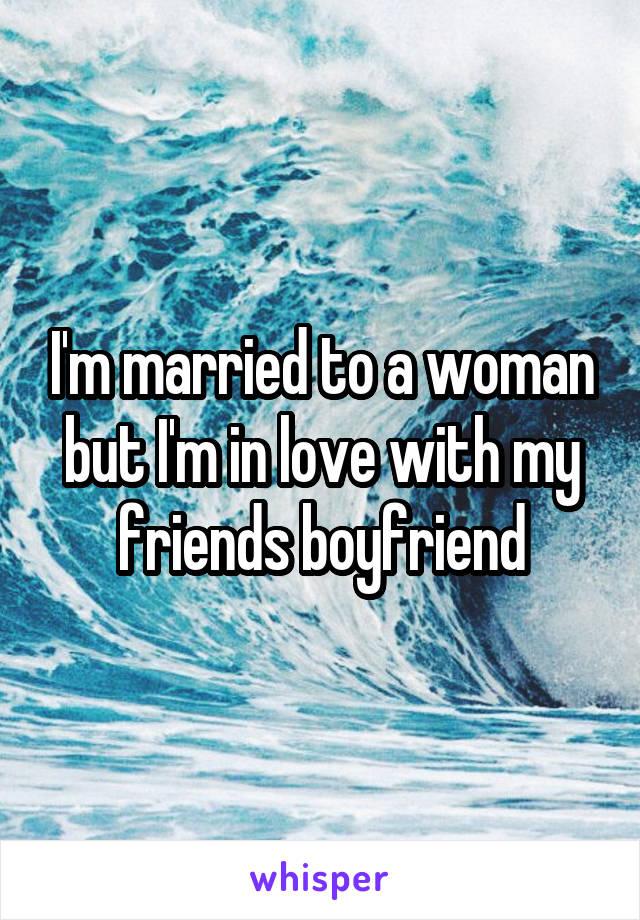 I'm married to a woman but I'm in love with my friends boyfriend