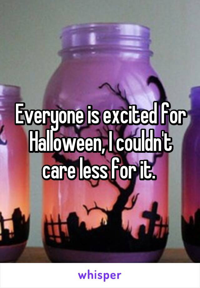Everyone is excited for Halloween, I couldn't care less for it.