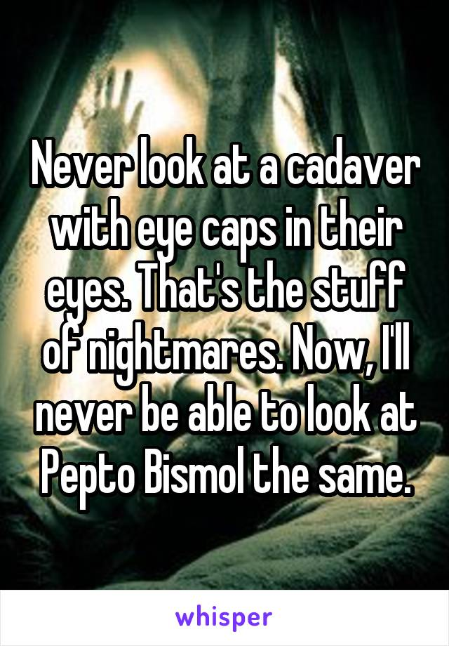 Never look at a cadaver with eye caps in their eyes. That's the stuff of nightmares. Now, I'll never be able to look at Pepto Bismol the same.