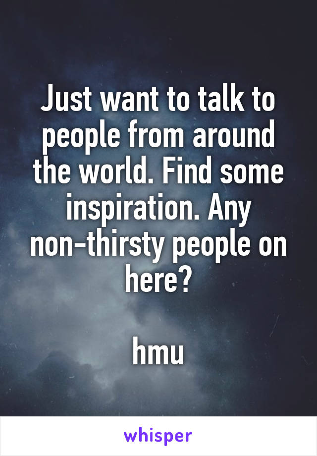 Just want to talk to people from around the world. Find some inspiration. Any non-thirsty people on here?   hmu