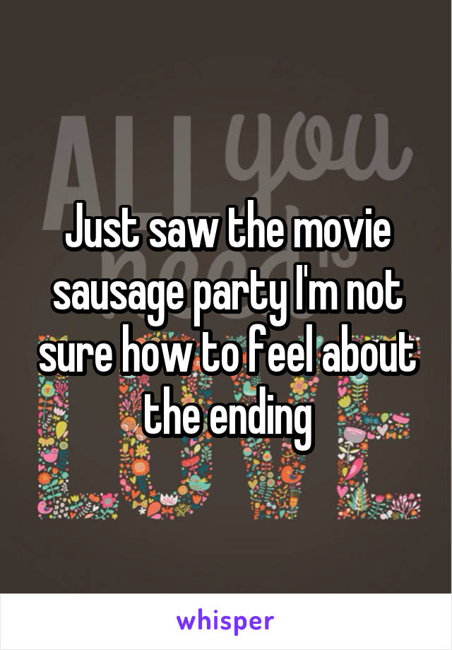 Just saw the movie sausage party I'm not sure how to feel about the ending