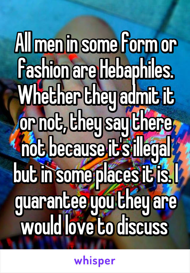 All men in some form or fashion are Hebaphiles. Whether they admit it or not, they say there not because it's illegal but in some places it is. I guarantee you they are would love to discuss