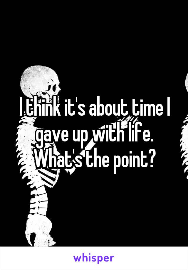 I think it's about time I gave up with life. What's the point?