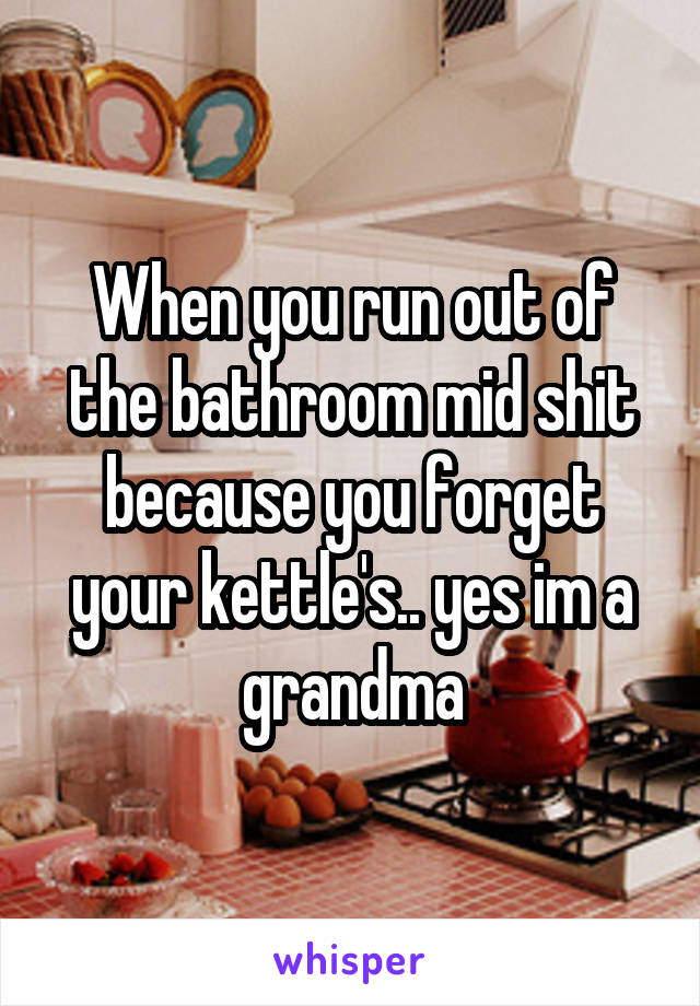 When you run out of the bathroom mid shit because you forget your kettle's.. yes im a grandma