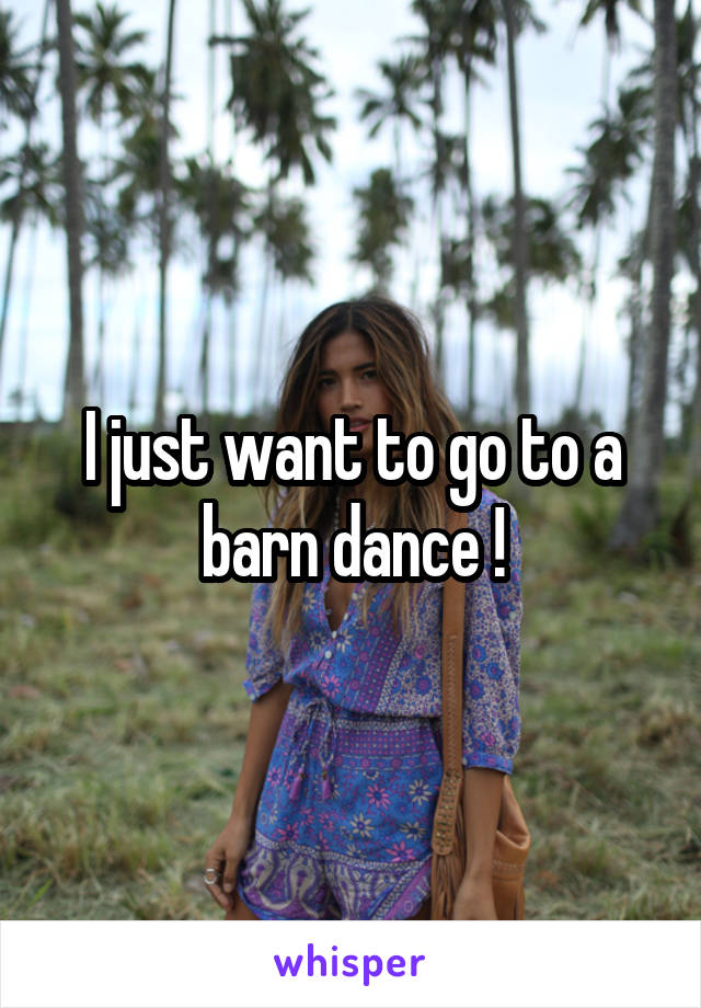 I just want to go to a barn dance !
