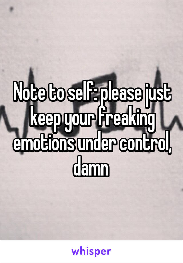 Note to self: please just keep your freaking emotions under control, damn
