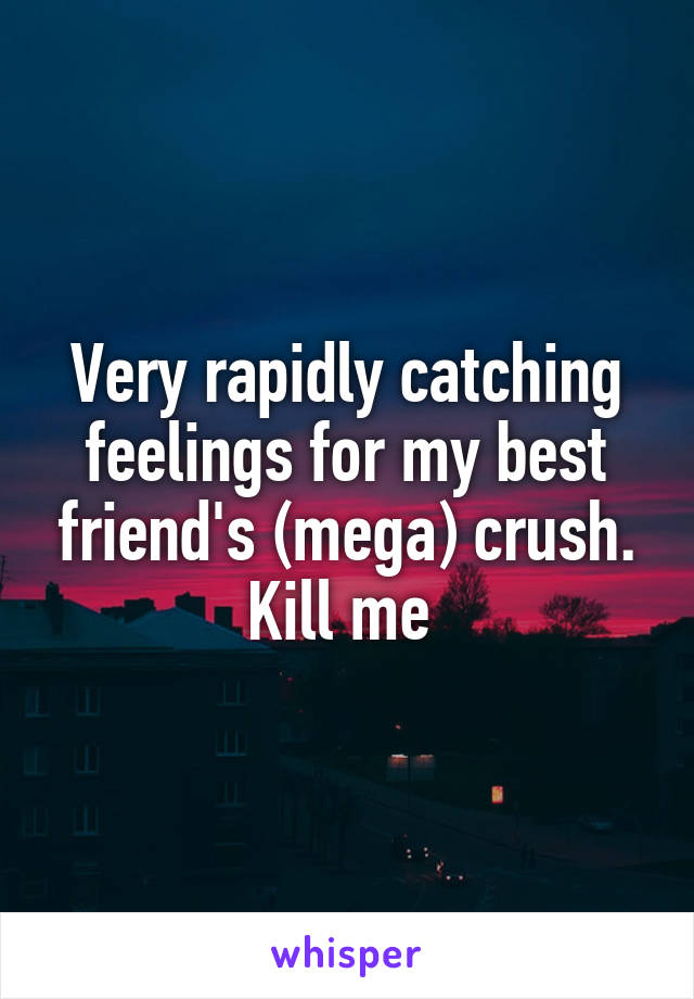 Very rapidly catching feelings for my best friend's (mega) crush. Kill me