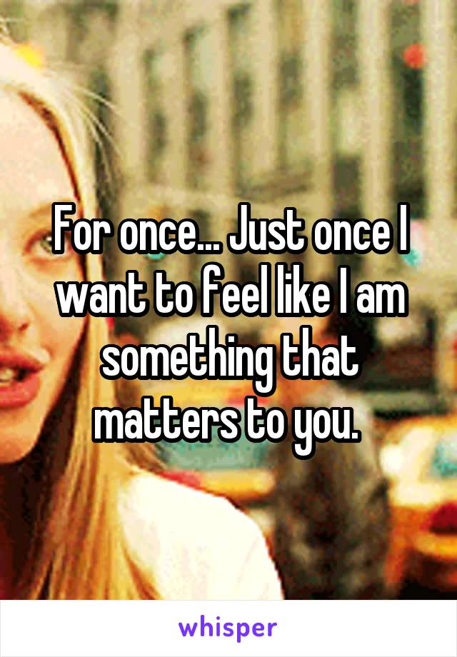 For once... Just once I want to feel like I am something that matters to you.