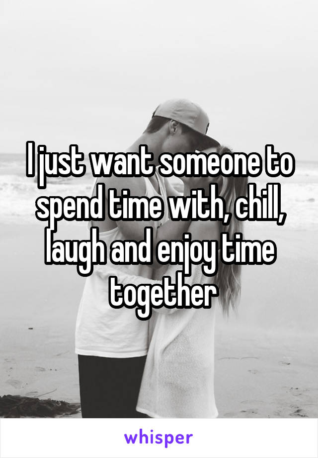 I just want someone to spend time with, chill, laugh and enjoy time  together