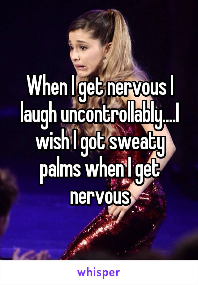 When I get nervous I laugh uncontrollably....I wish I got sweaty palms when I get nervous