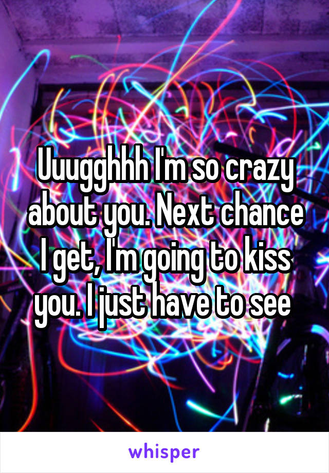 Uuugghhh I'm so crazy about you. Next chance I get, I'm going to kiss you. I just have to see