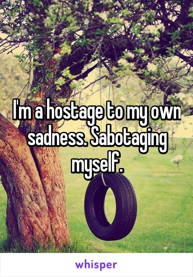 I'm a hostage to my own sadness. Sabotaging myself.