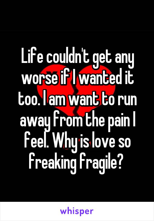 Life couldn't get any worse if I wanted it too. I am want to run away from the pain I feel. Why is love so freaking fragile?