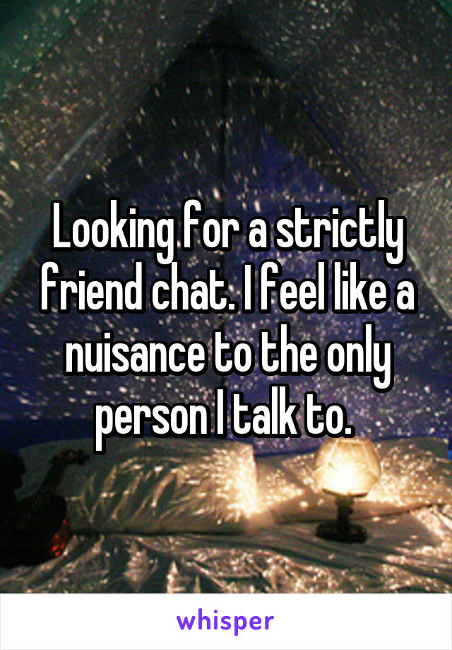 Looking for a strictly friend chat. I feel like a nuisance to the only person I talk to.