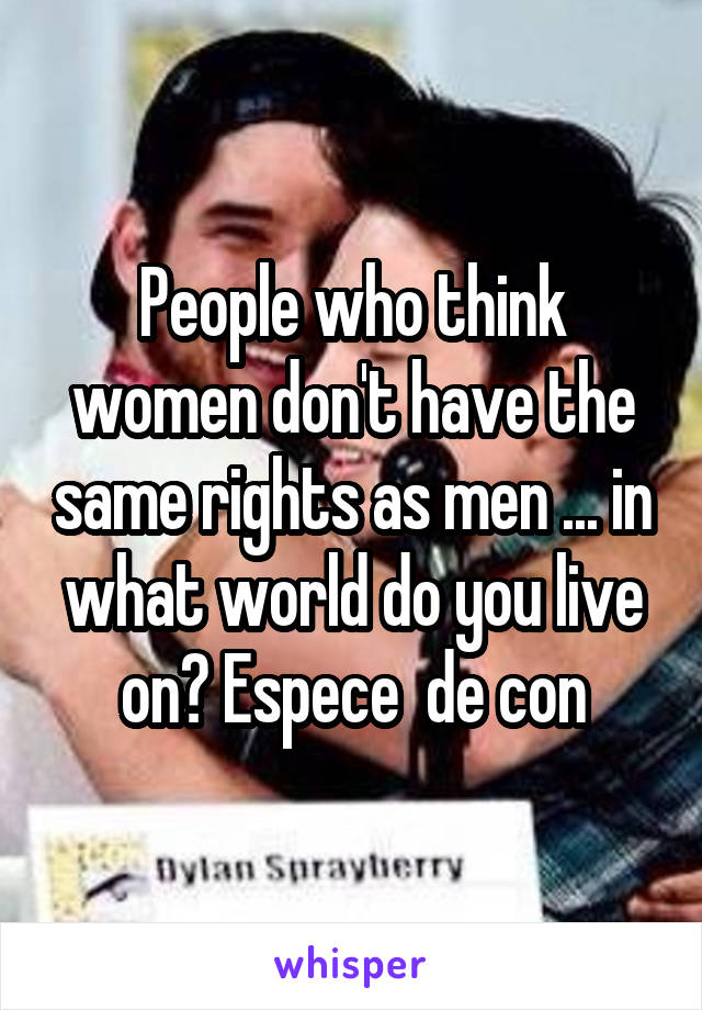 People who think women don't have the same rights as men ... in what world do you live on? Espece  de con