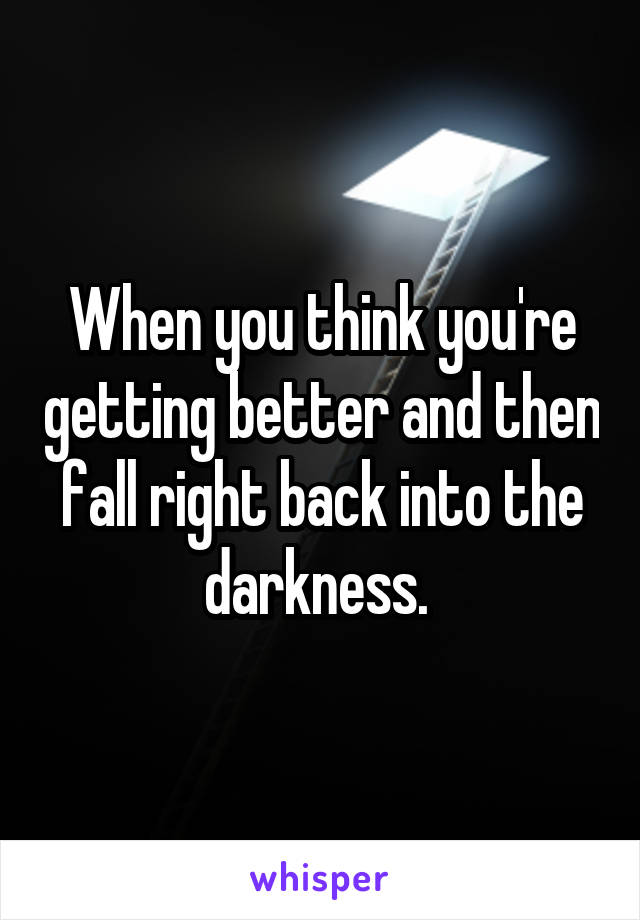 When you think you're getting better and then fall right back into the darkness.