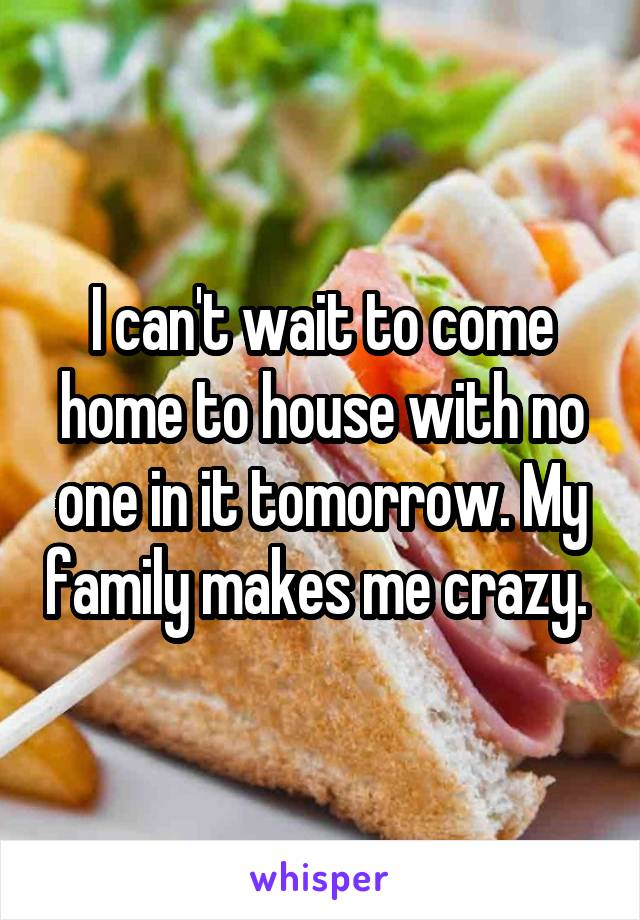 I can't wait to come home to house with no one in it tomorrow. My family makes me crazy.