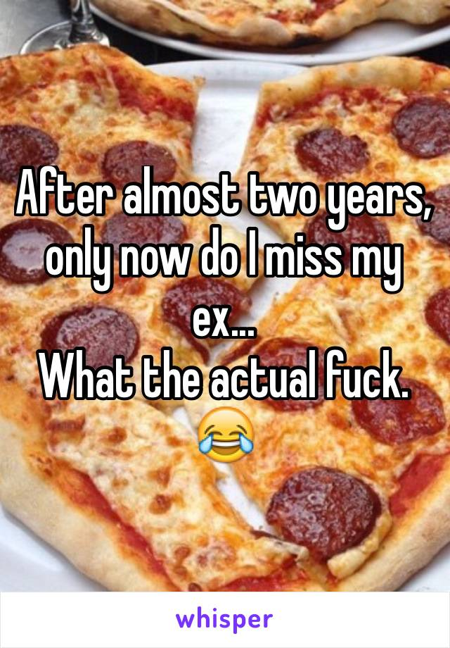 After almost two years, only now do I miss my ex... What the actual fuck. 😂