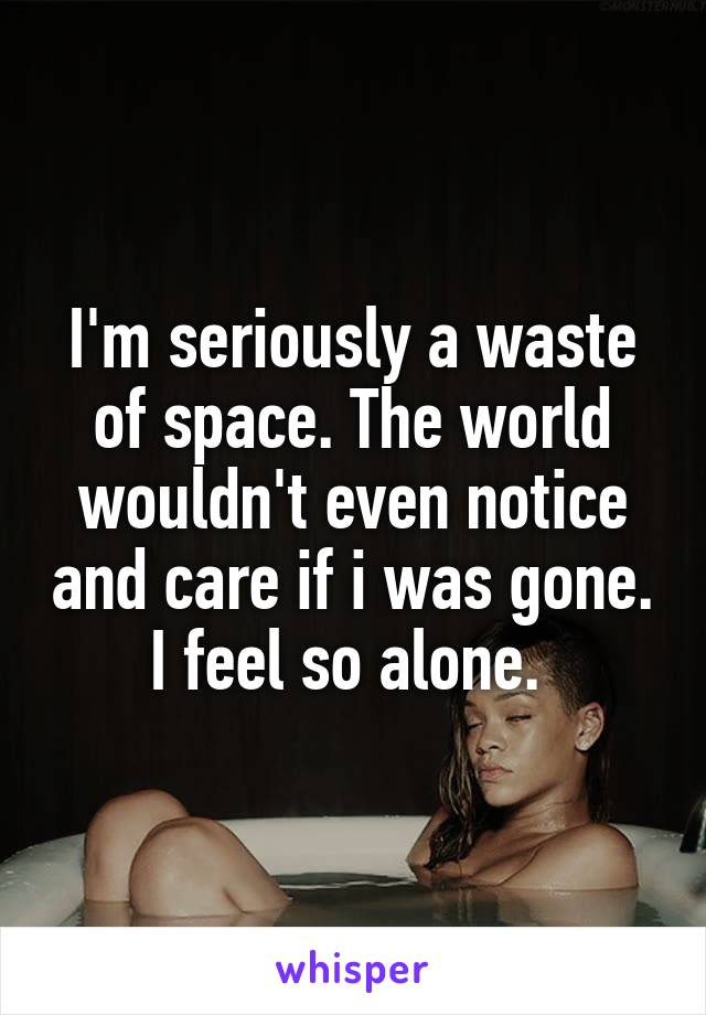 I'm seriously a waste of space. The world wouldn't even notice and care if i was gone. I feel so alone.
