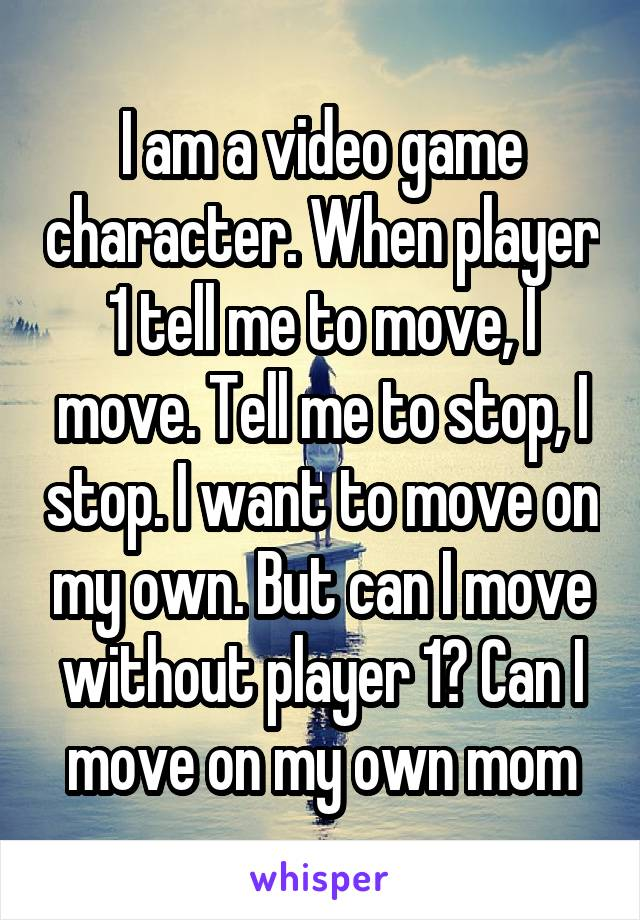 I am a video game character. When player 1 tell me to move, I move. Tell me to stop, I stop. I want to move on my own. But can I move without player 1? Can I move on my own mom