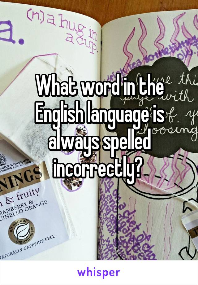 What word in the English language is always spelled incorrectly?
