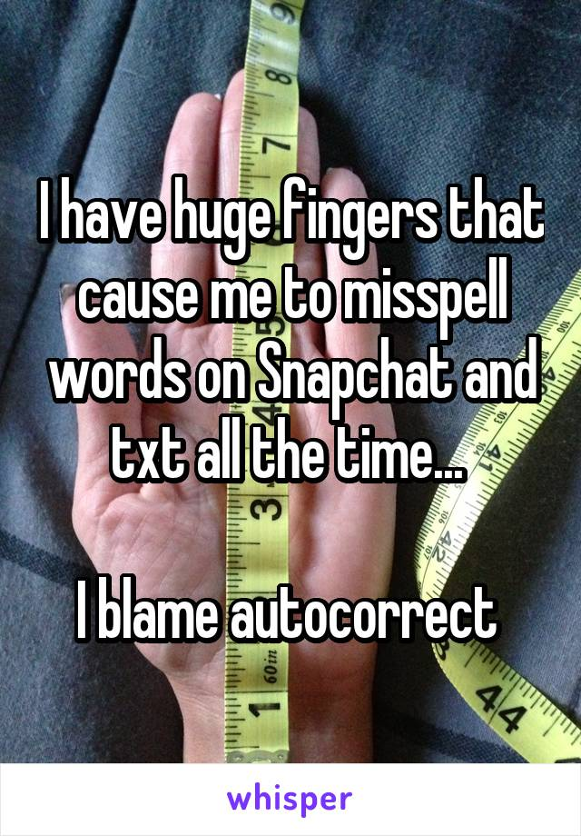 I have huge fingers that cause me to misspell words on Snapchat and txt all the time...   I blame autocorrect