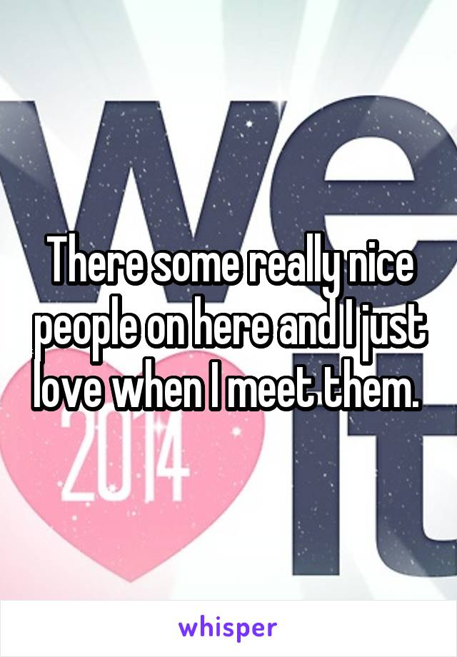 There some really nice people on here and I just love when I meet them.
