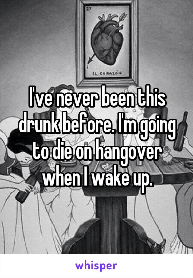 I've never been this drunk before. I'm going to die on hangover when I wake up.