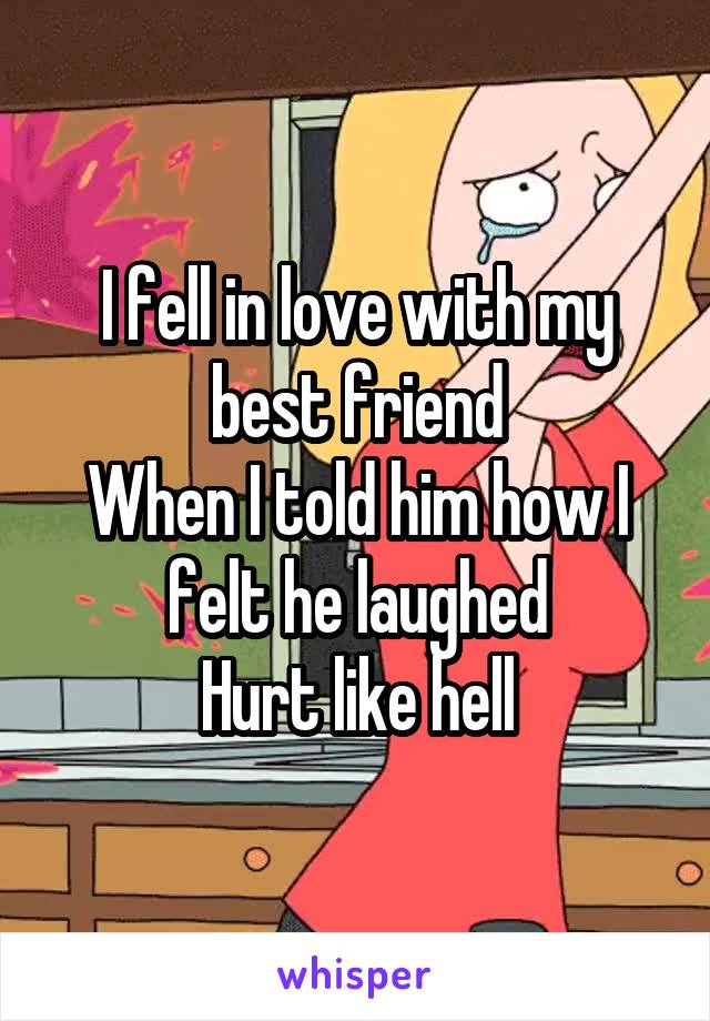 I fell in love with my best friend When I told him how I felt he laughed Hurt like hell