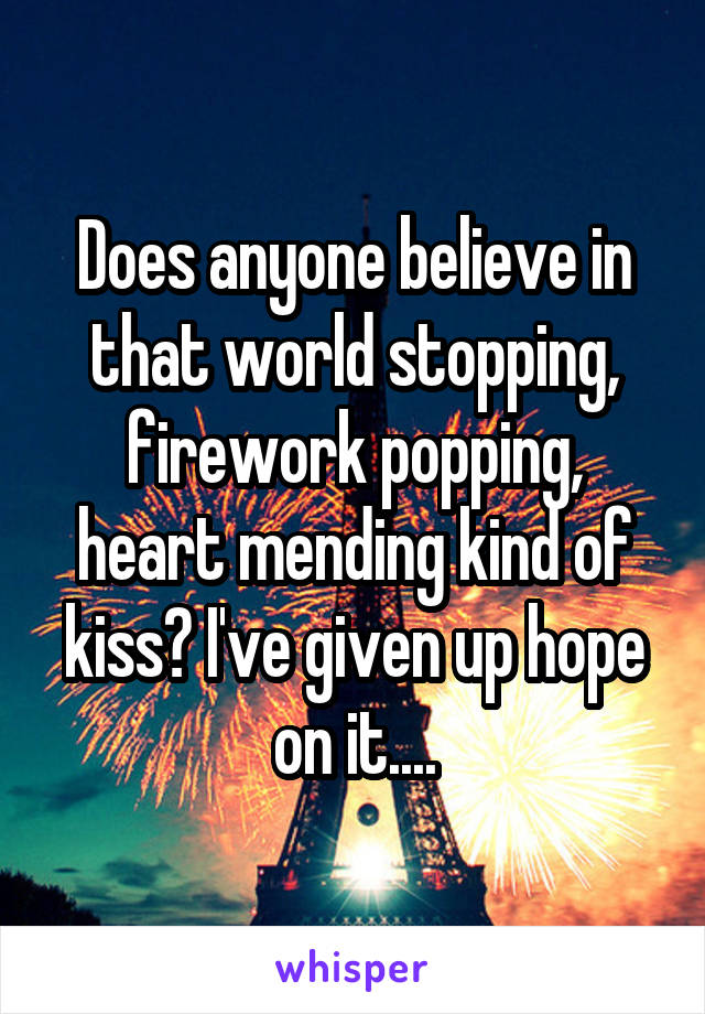 Does anyone believe in that world stopping, firework popping, heart mending kind of kiss? I've given up hope on it....