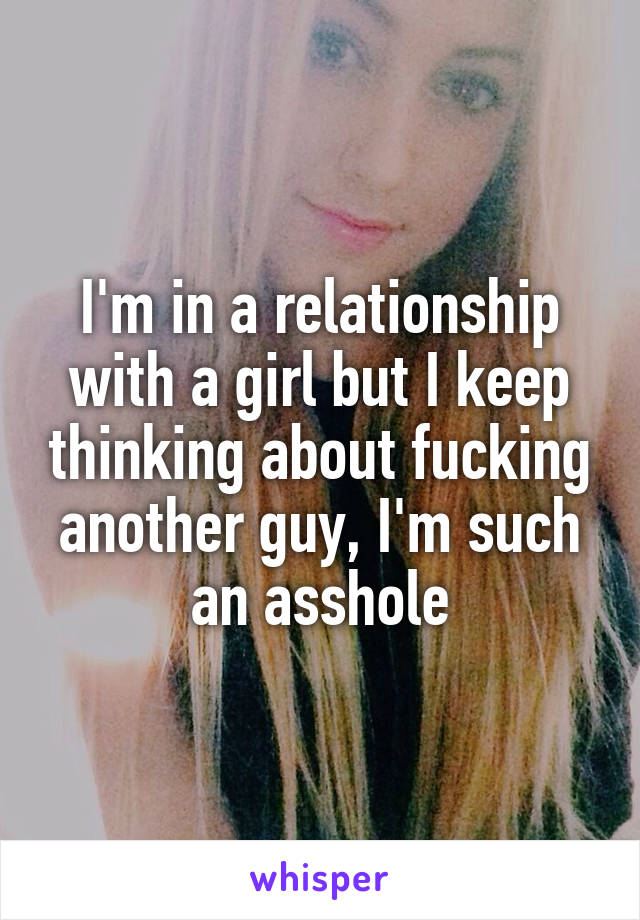 I'm in a relationship with a girl but I keep thinking about fucking another guy, I'm such an asshole