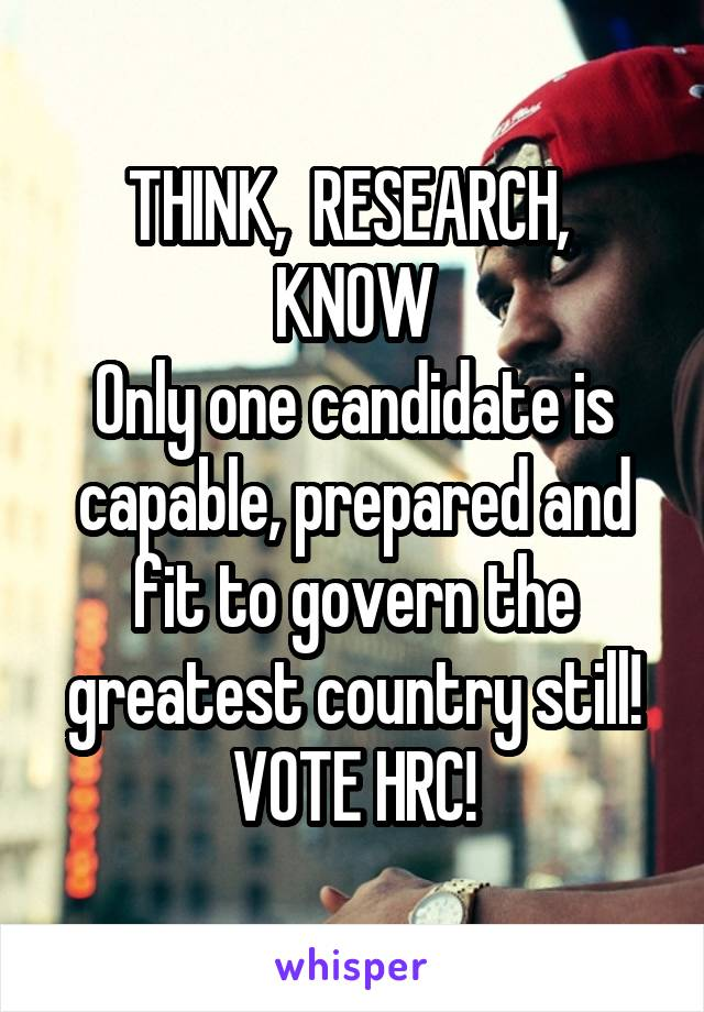 THINK,  RESEARCH,  KNOW Only one candidate is capable, prepared and fit to govern the greatest country still!  VOTE HRC!