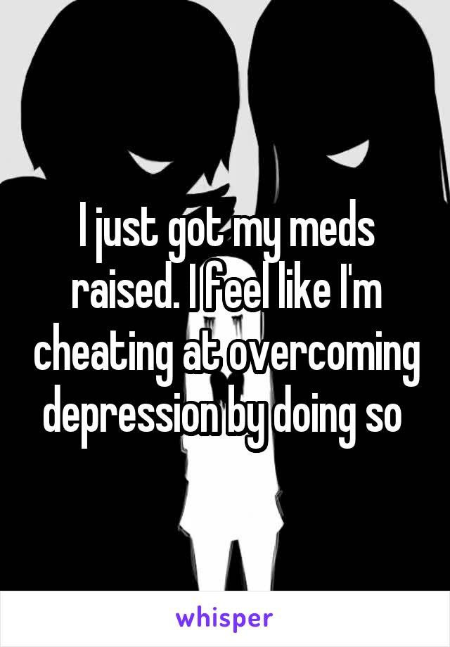 I just got my meds raised. I feel like I'm cheating at overcoming depression by doing so