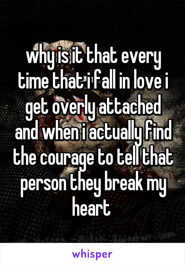 why is it that every time that i fall in love i get overly attached and when i actually find the courage to tell that person they break my heart