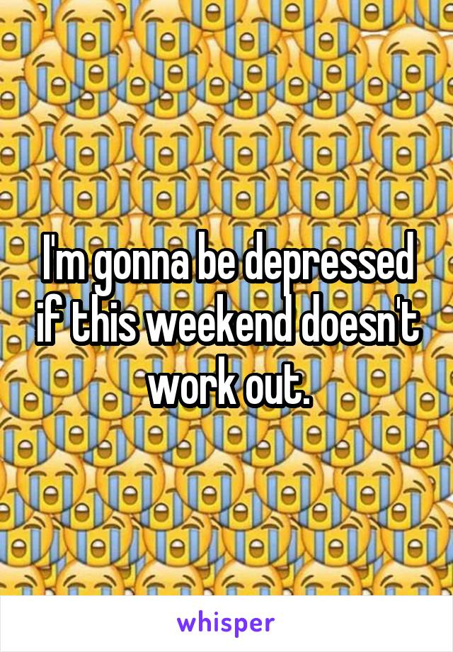I'm gonna be depressed if this weekend doesn't work out.