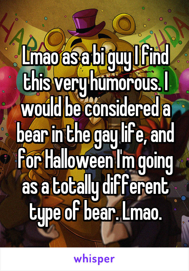 Lmao as a bi guy I find this very humorous. I would be considered a bear in the gay life, and for Halloween I'm going as a totally different type of bear. Lmao.