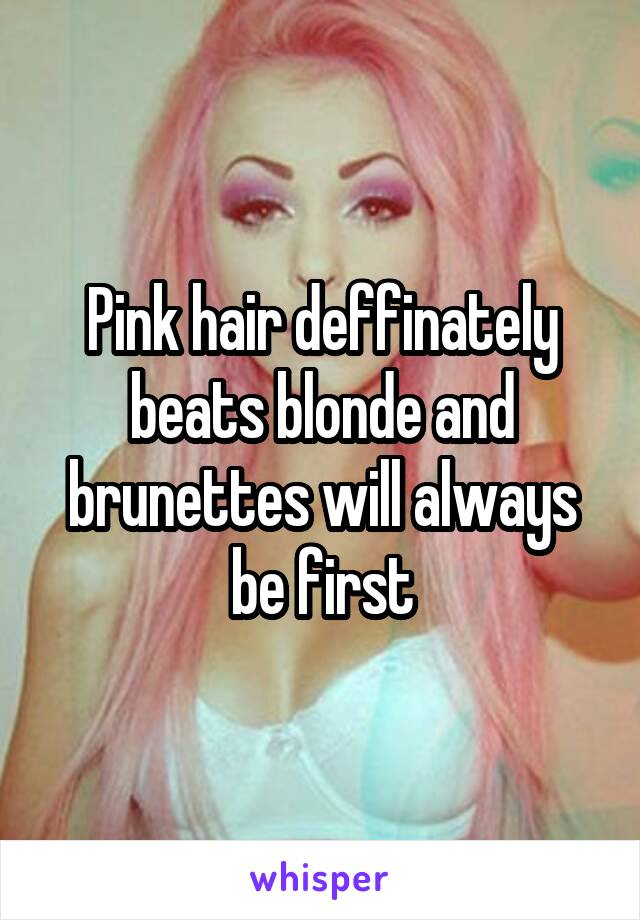 Pink hair deffinately beats blonde and brunettes will always be first