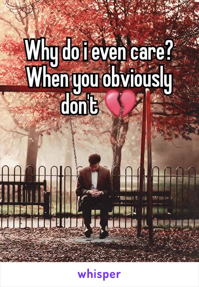 Why do i even care? When you obviously don't 💔