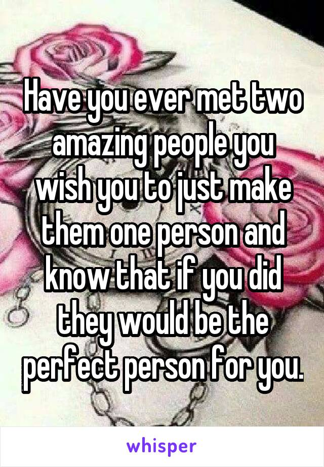 Have you ever met two amazing people you wish you to just make them one person and know that if you did they would be the perfect person for you.