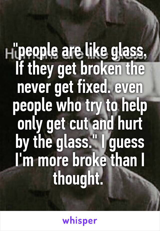 """people are like glass. If they get broken the never get fixed. even people who try to help only get cut and hurt by the glass."" I guess I'm more broke than I thought."