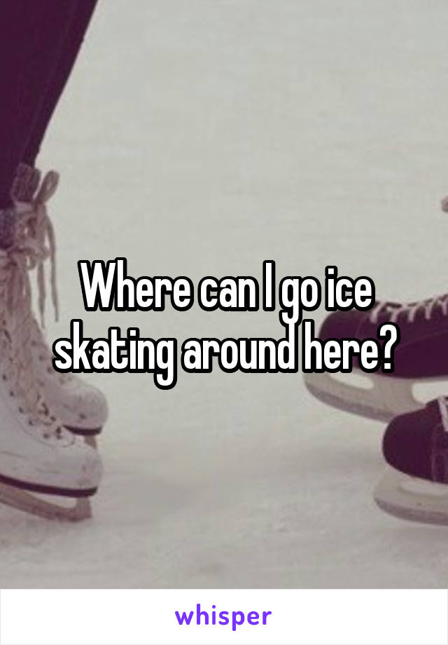 Where can I go ice skating around here?