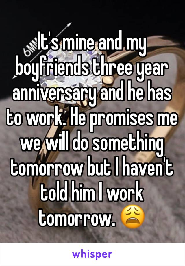 It's mine and my boyfriends three year anniversary and he has to work. He promises me we will do something tomorrow but I haven't told him I work tomorrow. 😩