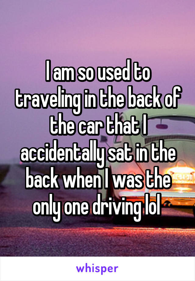 I am so used to traveling in the back of the car that I accidentally sat in the back when I was the only one driving lol