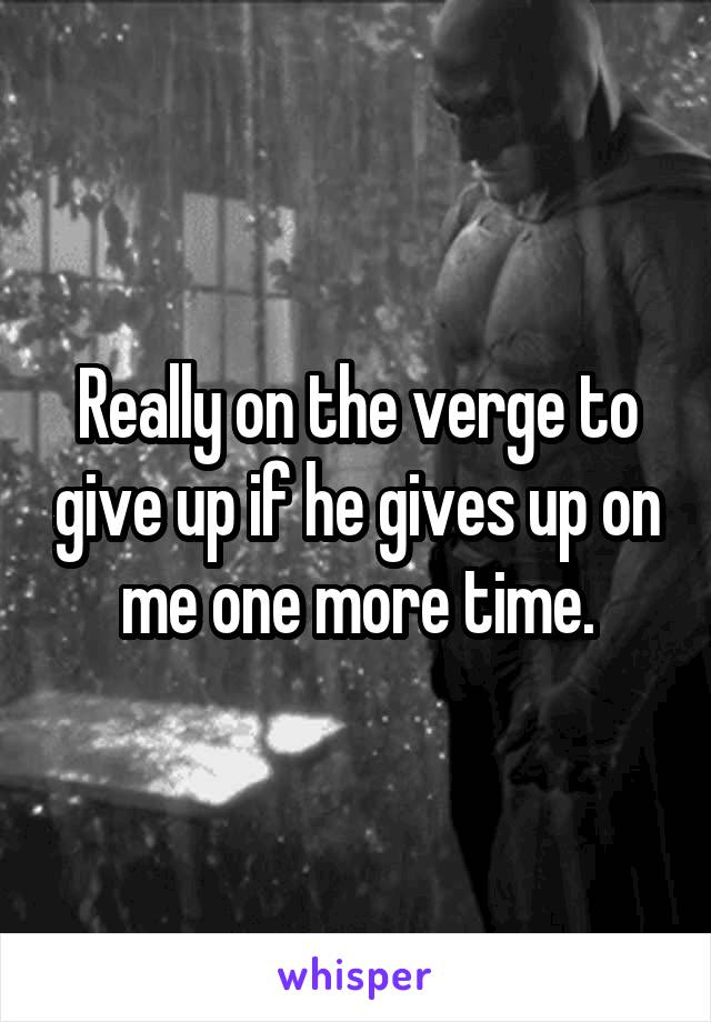 Really on the verge to give up if he gives up on me one more time.