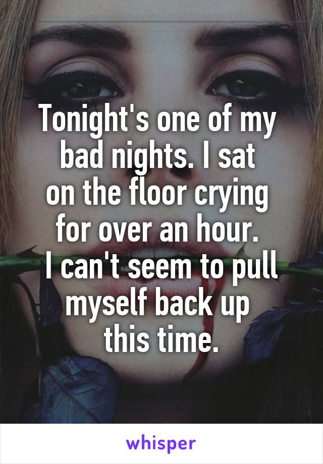 Tonight's one of my  bad nights. I sat  on the floor crying  for over an hour.  I can't seem to pull myself back up  this time.