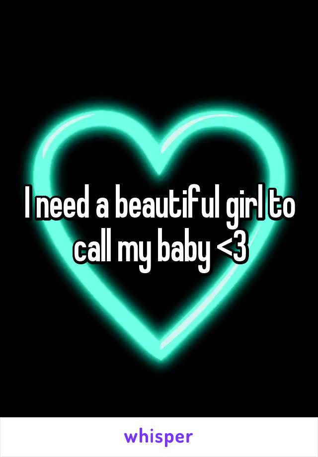 I need a beautiful girl to call my baby <3