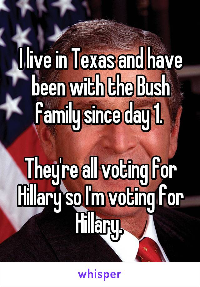 I live in Texas and have been with the Bush family since day 1.   They're all voting for Hillary so I'm voting for Hillary.